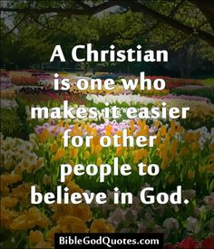 A Christian is one who makes it easier for other people to believe in God.