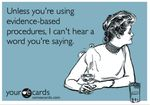Unless you're using evidence-based procedures, I can't hear a word you're…