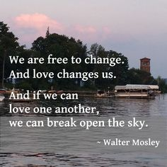 """We are free to change. And love changes us. And if we can love one another, we can break open the sky."" ~ Walter Mosley, Blue Light #quote"