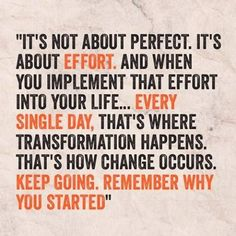 """""""It's not about #perfect. It's about effort. And when you implement that effort into your #life... Every single day, that's where transformation happens. That's how #change occurs. Keep going. Remember why you started"""" #Success"""