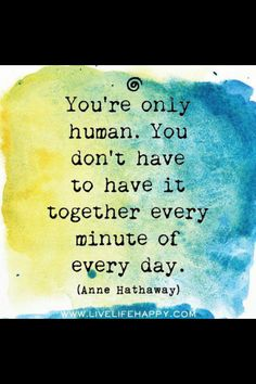 You're only human, you don't have to have it together every minute of every day | #Quote Anne Hathaway