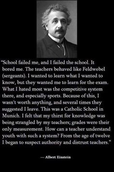 "... ""school failed me, and I failed the school. It bored me. ... I felt that my thirst for knowledge was being strangled by my teachers; grades were their only measurement. How can a teacher understand youth with such a system?"" ... Albert Einstein"