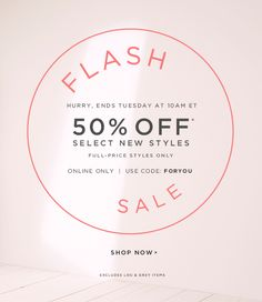 FLASH SALE HURRY, ENDS TUESDAY AT 10AM ET 50% OFF* SELECT NEW STYLES FULL-PRICE STYLES ONLY ONLINE ONLY | USE CODE: FORYOU SHOP NOW EXCLUDES LOU & GREY ITEMS
