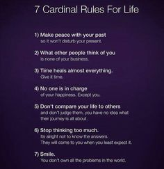 7 Cardinal Rules For Life Make peace with your past so it won't disturb your present. What other people think of you is none of your business. Time Heals, Make Peace, Life Rules, Self Development, Self Improvement, Self Help, Life Lessons, Wise Words, Positive Quotes