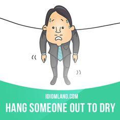 """Hang someone out to dry"" means ""to abandon someone who is in trouble"". Example: After losing the election, the party is going to hang him out to dry. Mais"