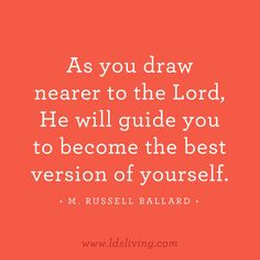 As you draw nearer to the Lord, He will guide you to become the best version of yourself. / M. Russell Ballard