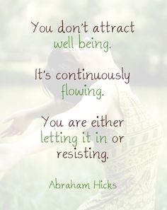 You don't attract well being. It's continuously flowing. You are either letting it in or resisting. --Abraham Hicks