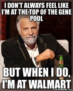 I don't always feel like I'm at the top of the gene pool, but when I do...I'm at Walmart.