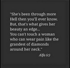She's been through more hell then you'll ever know. But, that's what gives her beauty an edge... You can't touch a woman who can wear pain like the grandest of diamonds around her neck.