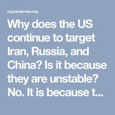 Why does the US continue to target Iran, Russia, and China? Is it because they are unstable? No. It is because they are stable.