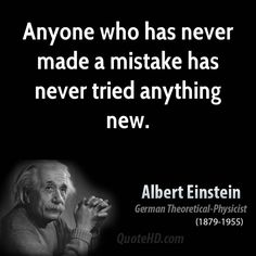 Anyone who has never made a mistake, has never tried anything new