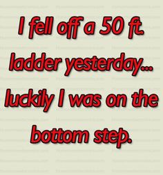 I fell off a 50 ft ladder yesterday.luckily I was on the bottom step. Inspirational Quotes For Kids, Funny Quotes For Kids, Humorous Quotes, Can't Stop Laughing, Laughing So Hard, Funny Couples, Funny Cards, Funny Stories, Sign Quotes