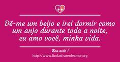 Dê-me um beijo e irei dormir como um anjo durante toda a noite, eu amo você, minha vida. http://www.lindasfrasesdeamor.org/mensagens/amor/boa-noite
