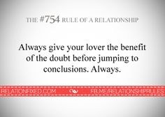 Benefit of the doubt always - I still haven't learned this rule.