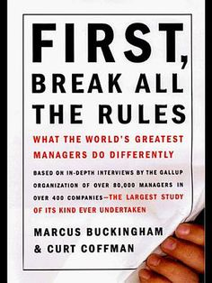 First, Break All the Rules (1999), by Marcus Buckingham and Curt Coffman - The 25 Most Influential Business Management Books - TIME