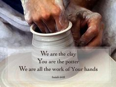 Isaiah 64:8 - We are the clay - You are the potter - We are all the work of Your hands.