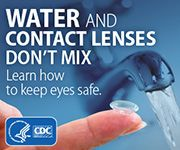 Water and Contact Lenses Don't Mix. Learn about the dangers, and stay safe.