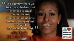 """""""In a country where we teach our children that everyone is equal under the law, discriminating against same-sex couples just isn't right. It's as simple as that."""" -Michelle Obama"""