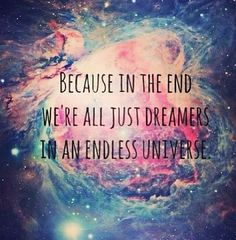 Because in the end we're all just dreamers in an endless universe -QuotesGram