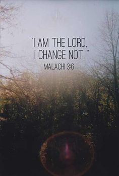 Malachi 3:6 God is always the same yesterday, today and tomorrow. He never changes. He is so faithful, so constant, so loving and so true!