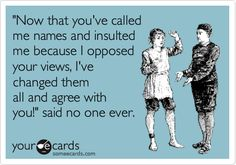 'Now that you've called me names and insulted me because I opposed your views, I've changed them all and agree with you!' said no one ever.