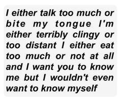 I either talk too much or bite my tongue I'm either terribly clingy or too distant I either eat too much or not at all and I want you to know me but I wouldn't even want to know myself. Sad Quotes, Inspirational Quotes, Depression Quotes, Quote Aesthetic, I Can Relate, In My Feelings, Talk Too Much Quotes, Distant Quotes, It Hurts