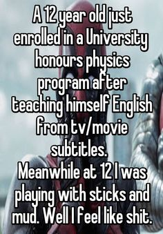 A 12 year old just enrolled in a University honours physics program after teaching himself English from tv/movie subtitles. Meanwhile at 12 I was playing with sticks and mud. Well I feel like shit.