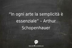 """""""In ogni arte la semplicità è essenziale"""" –   Arthur Schopenhauer"""