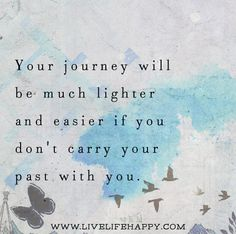 Your journey will be much lighter and easier if you don't carry your past with you. Live life happy quotes, positive sayings posters and prints, picture quote, and happiness quotations. Great Quotes, Me Quotes, Motivational Quotes, Inspirational Quotes, Qoutes, Live Life Happy, Life Quotes To Live By, Quote Life, Journey