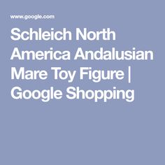 Schleich North America Andalusian Mare Toy Figure | Google Shopping Google Shopping, North America, Toy, Collection, Toys
