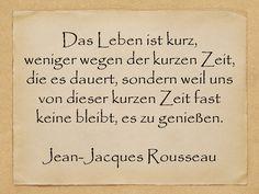 Das Leben ist kurz, weniger wegen der kurzen Zeit, die es dauert, sondern weil uns von dieser kurzen Zeit fast keine bleibt, es zu genießen.  Jean-Jacques Rousseau  http://zumgeburtstag.org/geburtstagssprueche/das-leben-ist-kurz/