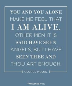 """Love quote idea - """"You and you alone make me feel that I am alive. Other men it is said have seen angels, but I have seen thee and thou art enough."""" - George Moore"""