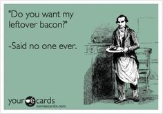 Who leaves bacon leftovers?!