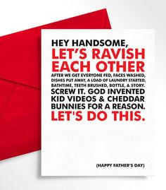 Give your partner the BEST. CARD. EVER. All guys want for a gift is a little sexy time! This card gets right to the point. Which is good, because when you have kids, there isnt much time to be coy. Its easy to put your relationship behind the daily details, so for one evening (or at least a few minutes), let him know that he is first on your list.  • 4.25 x 5.5 folded.  • Front: Hey handsome, lets ravish each other. After we get the kids fed, faces washed, dishes put away, start a load of…