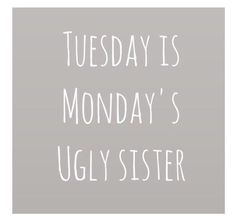 Tuesday Is Monday's Ugly Sister