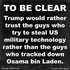 To Be Clear: Trump would rather trust the guys who try to steal US military technology rather than the guys who tracked down Osama bin Laden.
