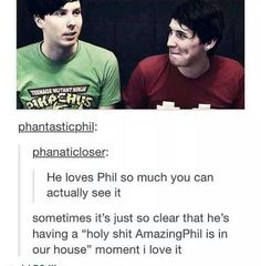 You can actually see how much he loves Phil. Not in that creepy Phan sort of way because I think that needs to stop but they are best friends and they truly care about each other.