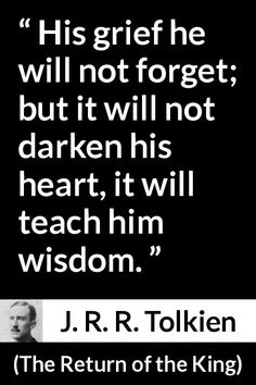 Tolkien quote about wisdom from The Return of the King - His grief he will not forget; but it will not darken his heart, it will teach him wisdom. Lotr Quotes, Tolkien Quotes, J. R. R. Tolkien, Wisdom Quotes, Quotes To Live By, Me Quotes, Sherlock Quotes, Crush Quotes, Inspiring Quotes About Life