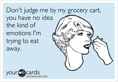 Don't judge me by my grocery cart, you have no idea the kind of emotions I'm trying to eat away.