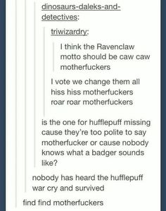 HISS HISS MOTHERFUCKERS *screaming the Slytherin war cry* ==> CAW CAW MOTHERFUCKERS *flies away*-----FIND FIND *plays hide and seek*---> ROAR ROAR MOTHERFUCKERS *screams Gryffindor war cry*