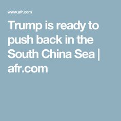 Trump is ready to push back in the South China Sea  | afr.com
