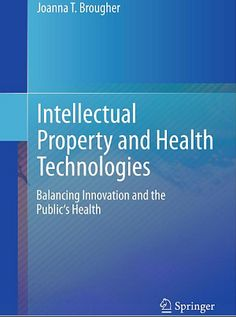 Intellectual Property and Health Technologies : Balancing Innovation and the Public's Health (2014). Joanna T. Brougher.