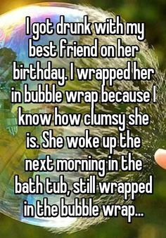 I got drunk with my best friend on her birthday. I wrapped her in bubble wrap because I know how clumsy she is. She woke up the next morning in the bath tub, still wrapped in the bubble wrap...