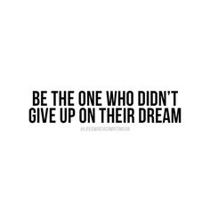 be the one who didn't give up on their dream
