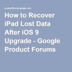 How to Recover iPad Lost Data After iOS 9 Upgrade - Google Product Forums