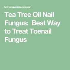 Tea Tree Oil Nail Fungus:  Best Way to Treat Toenail Fungus