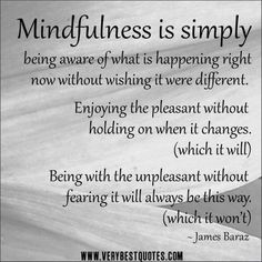 Mindfulness is simply being aware of what is happening right now without wishing it were different.  Enjoying the pleasant without holding on when it changes. (which it will)  Being with the unpleasant without fearing it will always be this way. (which it won't)  - James Baraz  #IamOneMind