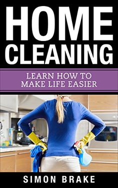 Home Cleaning: Learn How To Make Life Easier (Interior Design, Home Organizing, Home Cleaning, Home Living, Home Construction, Home Design Book 7) by [Brake, Simon]