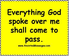 Say it and believe it! Everything God spoke over me shall come to pass.