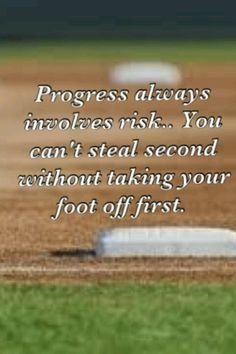 Softball Life Lesson: Progress always involves risks. You can't steal second without taking your foot off first.